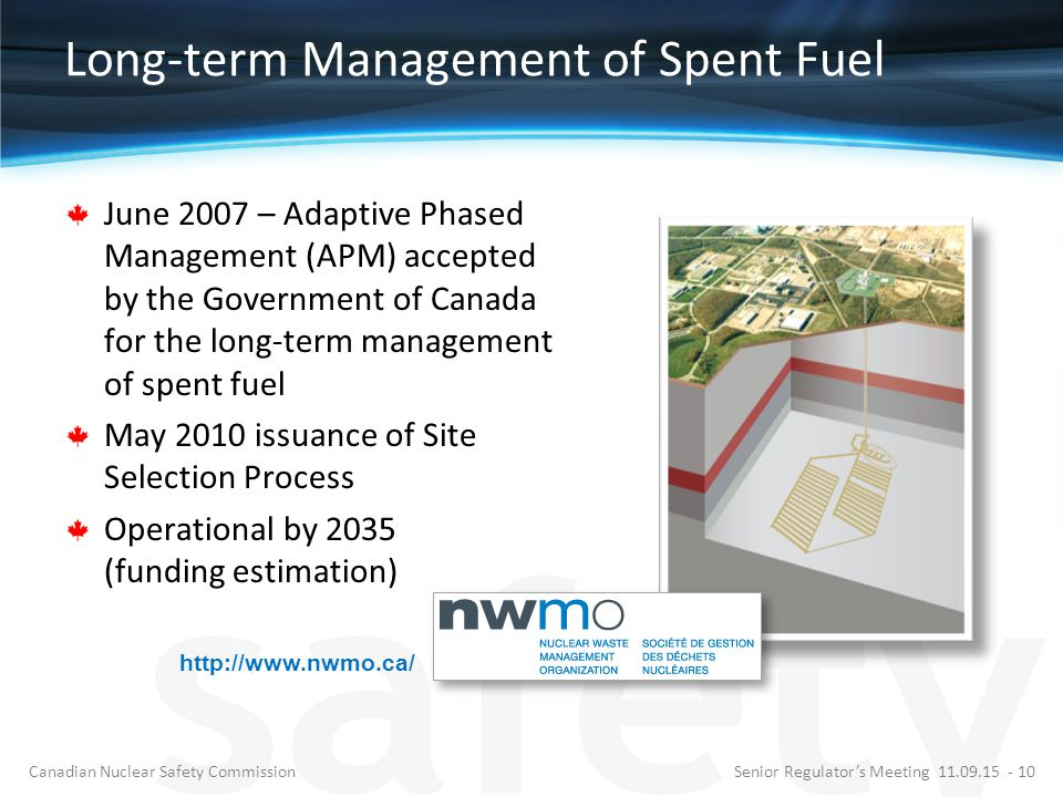 Long-term Management of Spent Fuel June 2007 – Adaptive Phased Management (APM) accepted by the Government of Canada for the long-term management of spent fuel May 2010 issuance of Site Selection Process Operational by 2035 (funding estimation) http://www.nwmo.ca/ Senior Regulator's Meeting 11.09.15 - 10Canadian Nuclear Safety Commission
