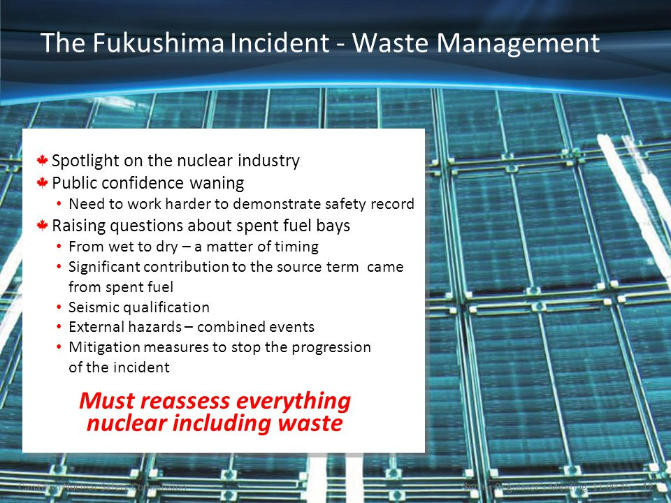 The Fukushima Incident - Waste Management Spotlight on the nuclear industry Public confidence waning Need to work harder to demonstrate safety record Raising questions about spent fuel bays From wet to dry – a matter of timing Significant contribution to the source term came from spent fuel Seismic qualification External hazards – combined events Mitigation measures to stop the progression of the incident Must reassess everything nuclear including waste Senior Regulator's Meeting 11.09.15 - 12Canadian Nuclear Safety Commission