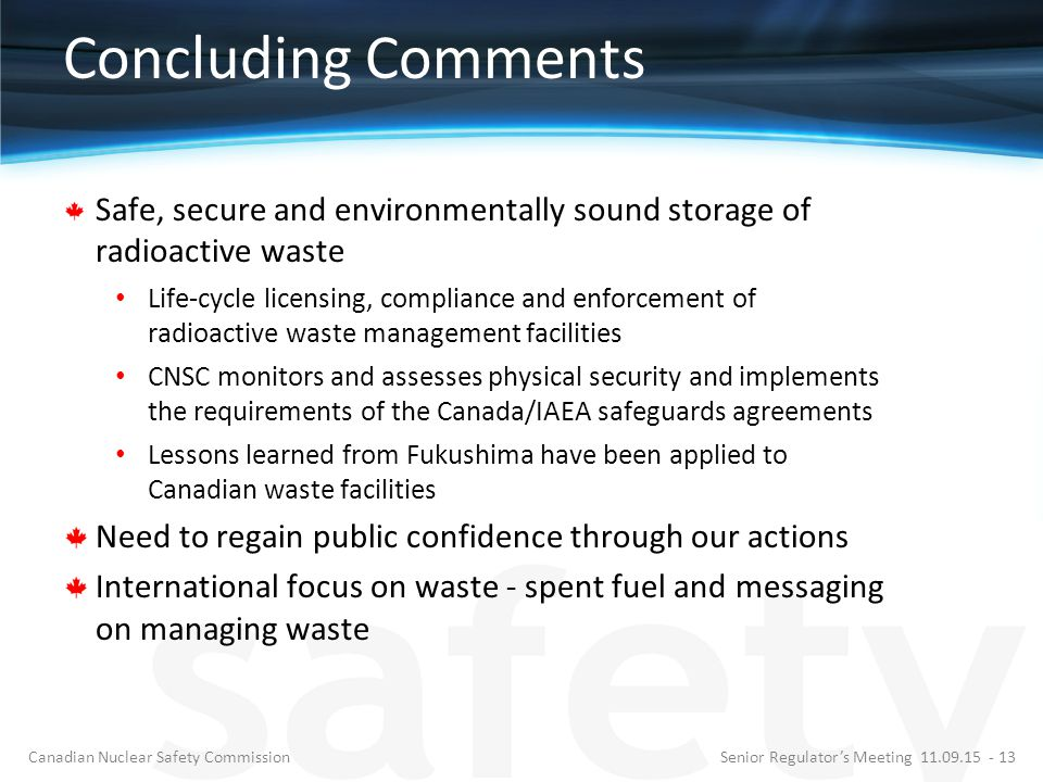 Concluding Comments Safe, secure and environmentally sound storage of radioactive waste Life-cycle licensing, compliance and enforcement of radioactive waste management facilities CNSC monitors and assesses physical security and implements the requirements of the Canada/IAEA safeguards agreements Lessons learned from Fukushima have been applied to Canadian waste facilities Need to regain public confidence through our actions International focus on waste - spent fuel and messaging on managing waste Senior Regulator's Meeting 11.09.15 - 13Canadian Nuclear Safety Commission