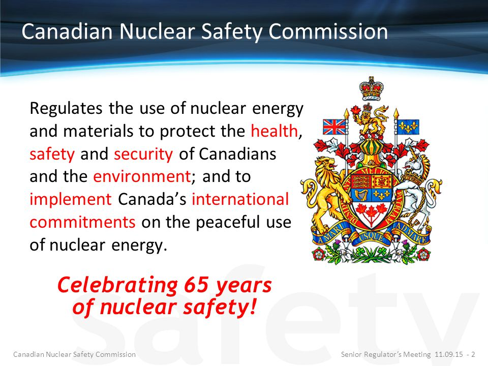 Canadian Nuclear Safety Commission Regulates the use of nuclear energy and materials to protect the health, safety and security of Canadians and the e