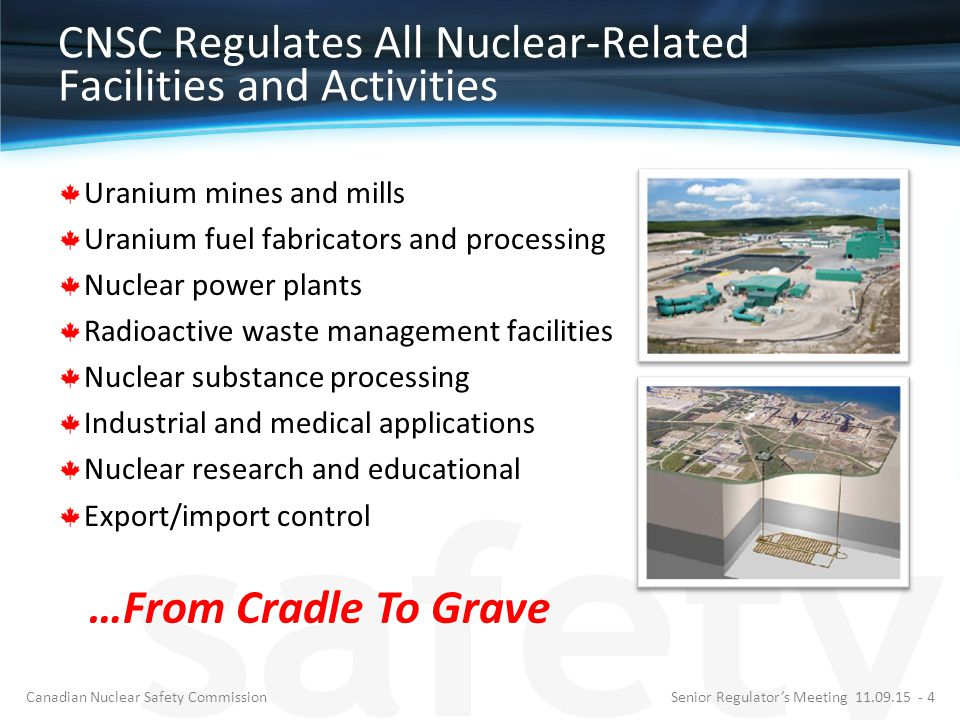 CNSC Regulates All Nuclear-Related Facilities and Activities Uranium mines and mills Uranium fuel fabricators and processing Nuclear power plants Radi
