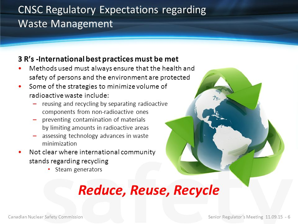 CNSC Regulatory Expectations regarding Waste Management 3 R's -International best practices must be met Methods used must always ensure that the health and safety of persons and the environment are protected Some of the strategies to minimize volume of radioactive waste include: – reusing and recycling by separating radioactive components from non-radioactive ones – preventing contamination of materials by limiting amounts in radioactive areas – assessing technology advances in waste minimization Not clear where international community stands regarding recycling Steam generators Senior Regulator's Meeting 11.09.15 - 6Canadian Nuclear Safety Commission Reduce, Reuse, Recycle