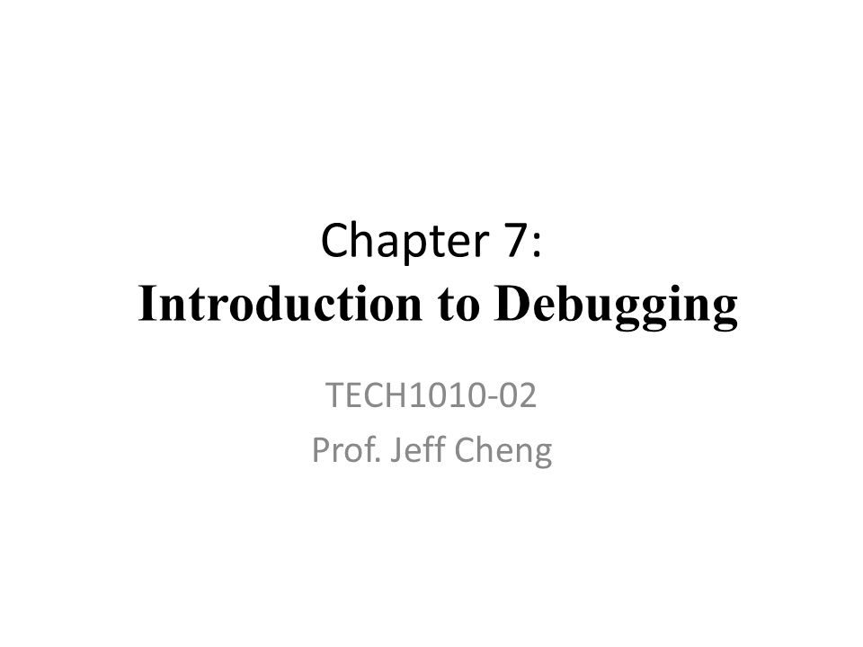 Chapter 7: Introduction to Debugging TECH1010-02 Prof. Jeff Cheng