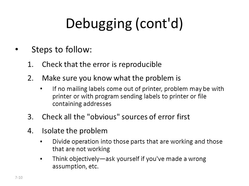 7-10 Debugging (cont d) Steps to follow: 1.Check that the error is reproducible 2.Make sure you know what the problem is If no mailing labels come out of printer, problem may be with printer or with program sending labels to printer or file containing addresses 3.Check all the obvious sources of error first 4.Isolate the problem Divide operation into those parts that are working and those that are not working Think objectively—ask yourself if you ve made a wrong assumption, etc.