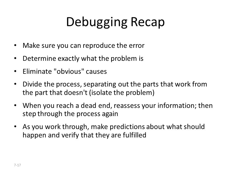 7-17 Debugging Recap Make sure you can reproduce the error Determine exactly what the problem is Eliminate obvious causes Divide the process, separating out the parts that work from the part that doesn t (isolate the problem) When you reach a dead end, reassess your information; then step through the process again As you work through, make predictions about what should happen and verify that they are fulfilled