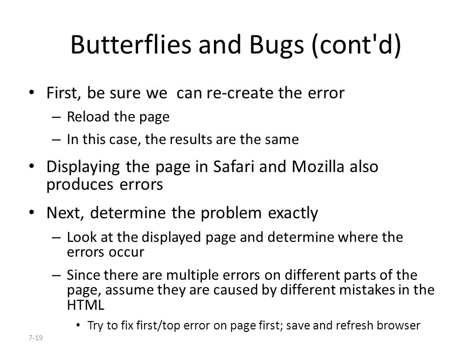 7-19 Butterflies and Bugs (cont d) First, be sure we can re-create the error – Reload the page – In this case, the results are the same Displaying the page in Safari and Mozilla also produces errors Next, determine the problem exactly – Look at the displayed page and determine where the errors occur – Since there are multiple errors on different parts of the page, assume they are caused by different mistakes in the HTML Try to fix first/top error on page first; save and refresh browser