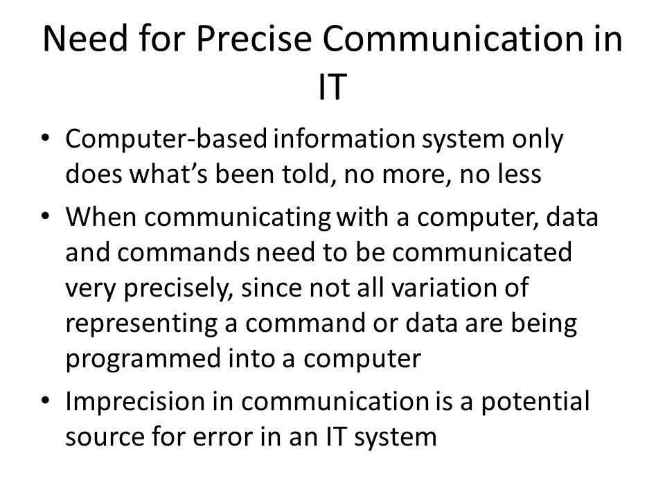 Need for Precise Communication in IT Computer-based information system only does what's been told, no more, no less When communicating with a computer, data and commands need to be communicated very precisely, since not all variation of representing a command or data are being programmed into a computer Imprecision in communication is a potential source for error in an IT system