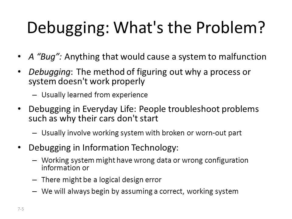 7-26 Butterflies and Bugs (cont d) Unnecessary changes: – During the debugging process, we made some unnecessary changes due to wrong conjectures about the error – Making unnecessary changes is typical in debugging Sometimes we even make the situation worse by introducing new errors
