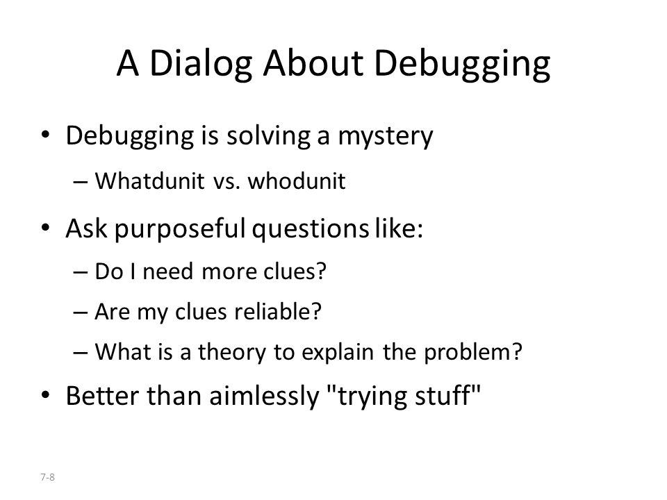 7-8 A Dialog About Debugging Debugging is solving a mystery – Whatdunit vs.