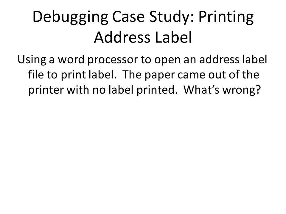 Debugging Case Study: Printing Address Label Using a word processor to open an address label file to print label.