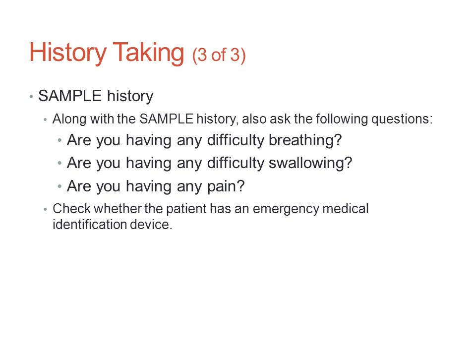 History Taking (3 of 3) SAMPLE history Along with the SAMPLE history, also ask the following questions: Are you having any difficulty breathing? Are y