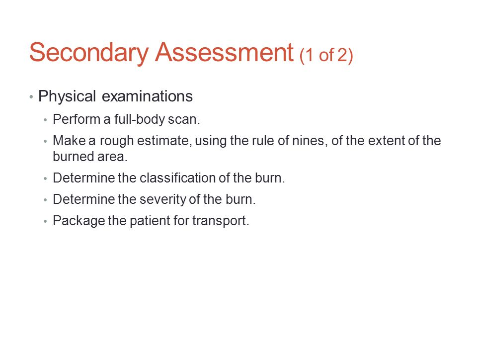 Secondary Assessment (1 of 2) Physical examinations Perform a full-body scan. Make a rough estimate, using the rule of nines, of the extent of the bur