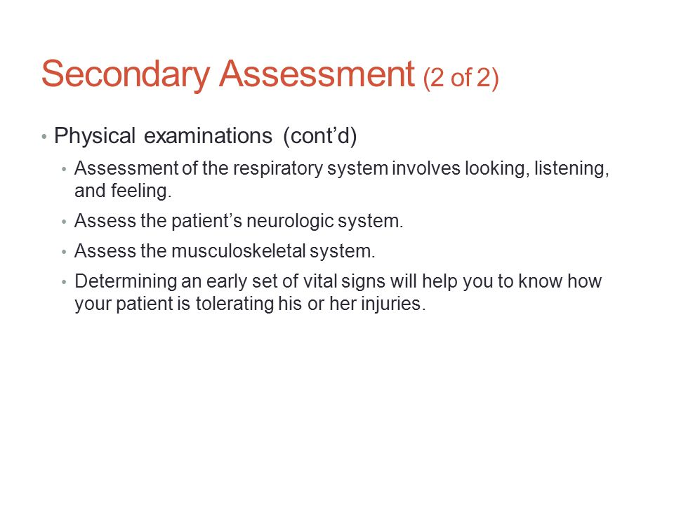 Secondary Assessment (2 of 2) Physical examinations (cont'd) Assessment of the respiratory system involves looking, listening, and feeling. Assess the