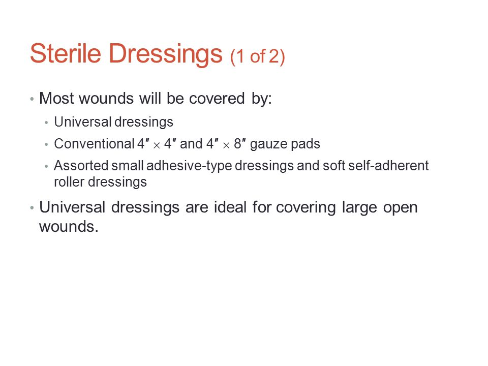 Sterile Dressings (1 of 2) Most wounds will be covered by: Universal dressings Conventional 4″  4″ and 4″  8″ gauze pads Assorted small adhesive-typ