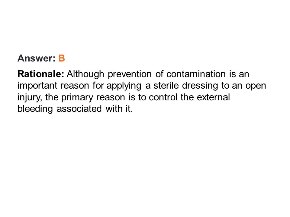 Review Answer: B Rationale: Although prevention of contamination is an important reason for applying a sterile dressing to an open injury, the primary