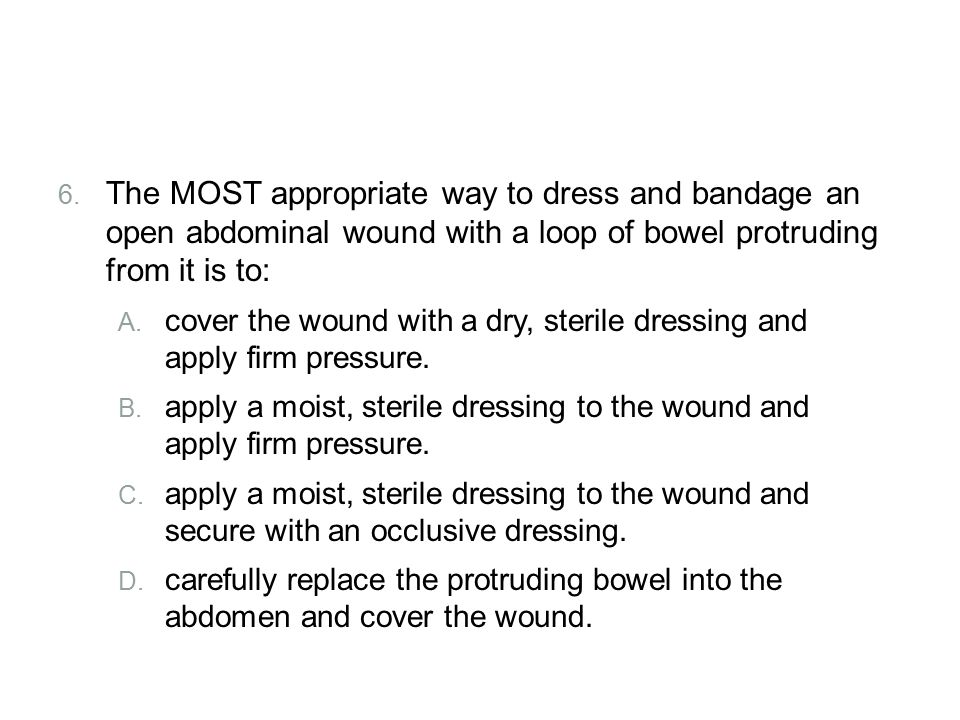 Review 6. The MOST appropriate way to dress and bandage an open abdominal wound with a loop of bowel protruding from it is to: A. cover the wound with