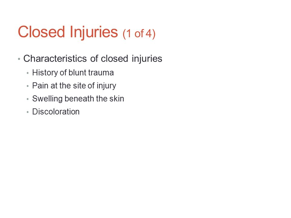 Closed Injuries (1 of 4) Characteristics of closed injuries History of blunt trauma Pain at the site of injury Swelling beneath the skin Discoloration