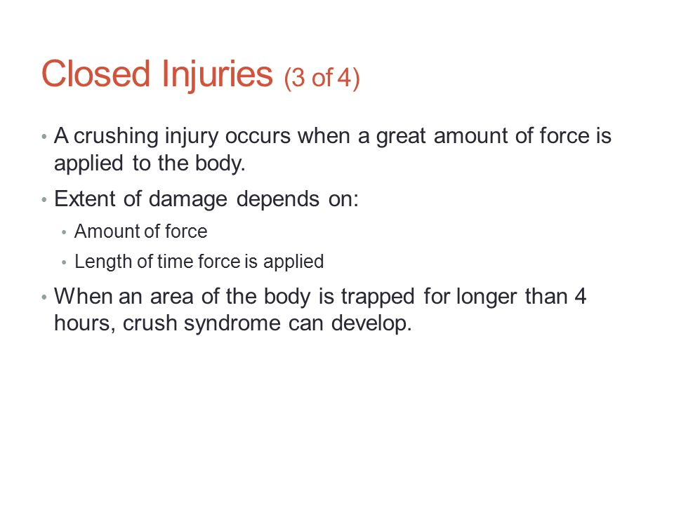 Closed Injuries (3 of 4) A crushing injury occurs when a great amount of force is applied to the body. Extent of damage depends on: Amount of force Le