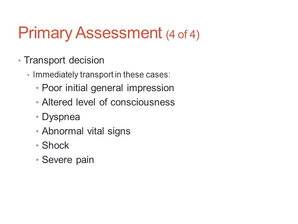 Primary Assessment (4 of 4) Transport decision Immediately transport in these cases: Poor initial general impression Altered level of consciousness Dy