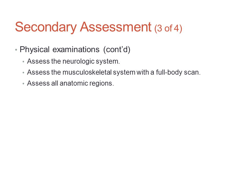 Secondary Assessment (3 of 4) Physical examinations (cont'd) Assess the neurologic system. Assess the musculoskeletal system with a full-body scan. As