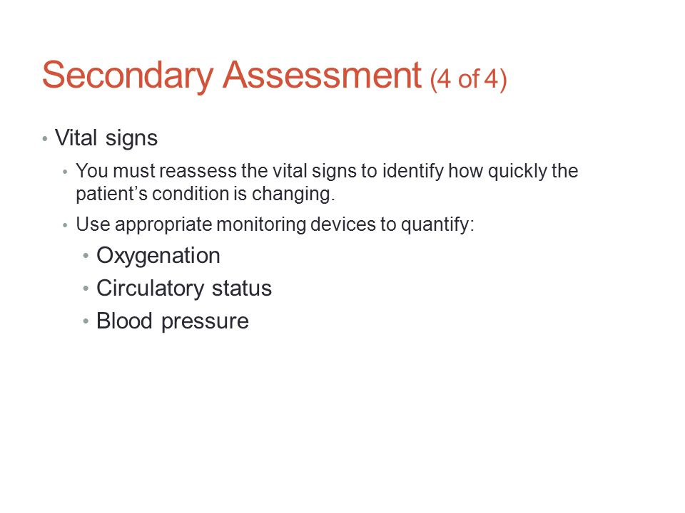 Secondary Assessment (4 of 4) Vital signs You must reassess the vital signs to identify how quickly the patient's condition is changing. Use appropria
