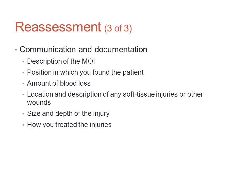 Reassessment (3 of 3) Communication and documentation Description of the MOI Position in which you found the patient Amount of blood loss Location and