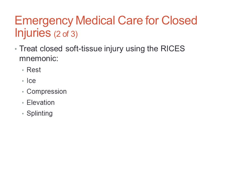Emergency Medical Care for Closed Injuries (2 of 3) Treat closed soft-tissue injury using the RICES mnemonic: Rest Ice Compression Elevation Splinting