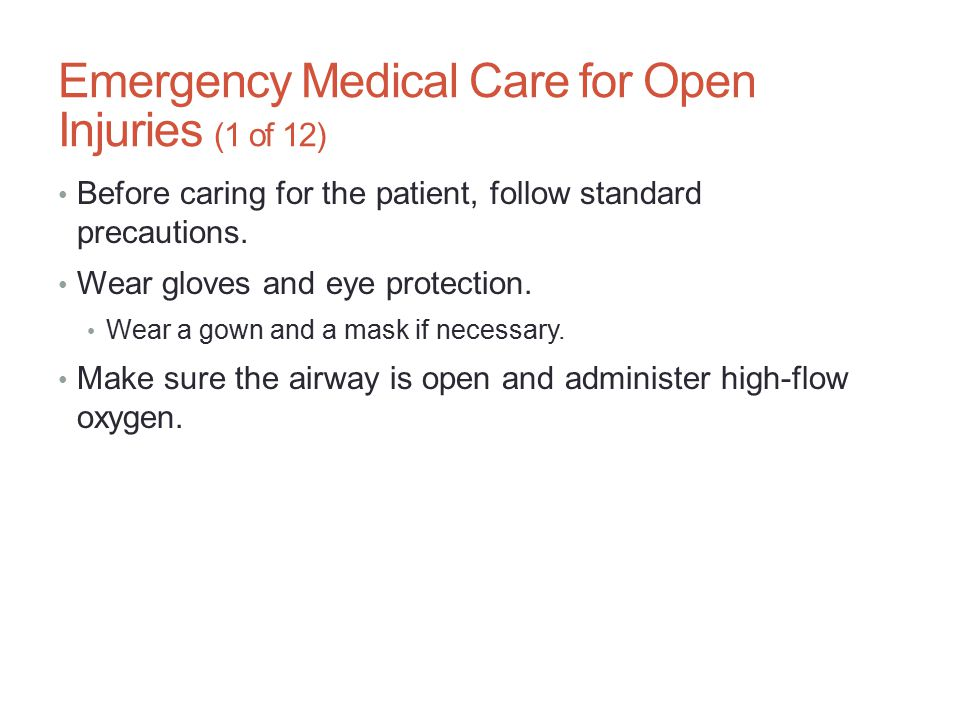 Emergency Medical Care for Open Injuries (1 of 12) Before caring for the patient, follow standard precautions. Wear gloves and eye protection. Wear a