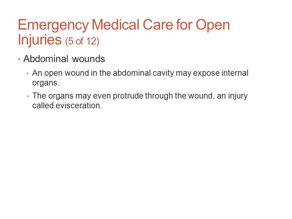 Emergency Medical Care for Open Injuries (5 of 12) Abdominal wounds An open wound in the abdominal cavity may expose internal organs. The organs may e