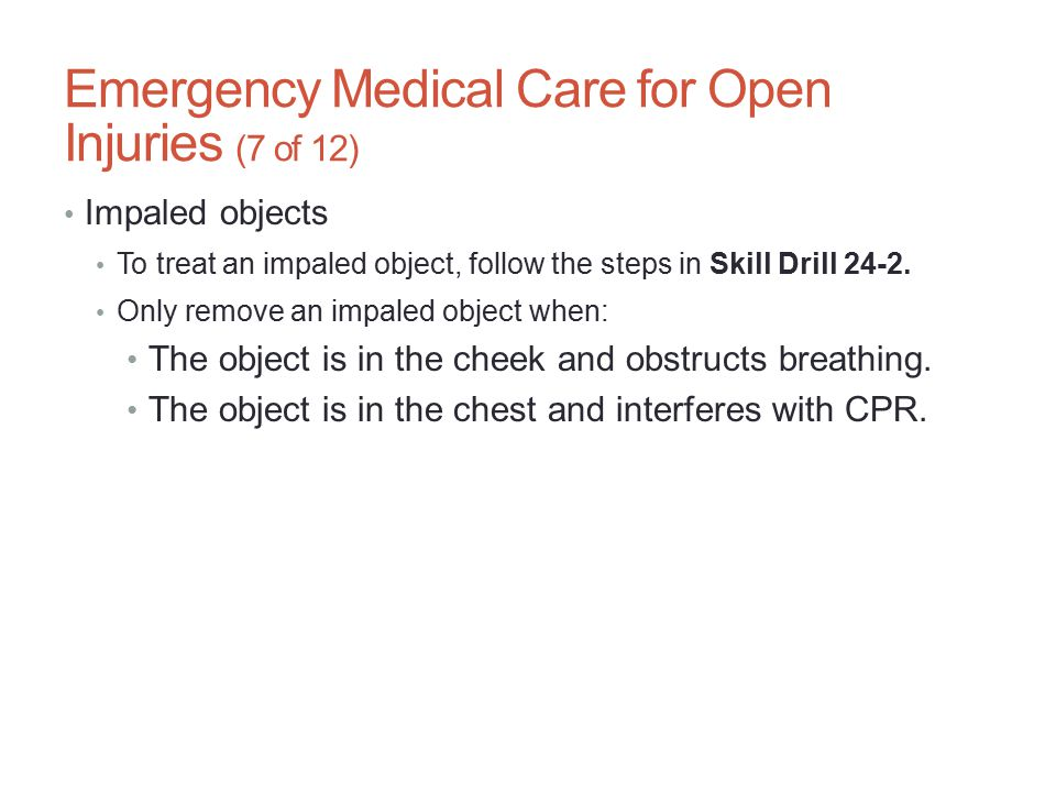Emergency Medical Care for Open Injuries (7 of 12) Impaled objects To treat an impaled object, follow the steps in Skill Drill 24-2. Only remove an im