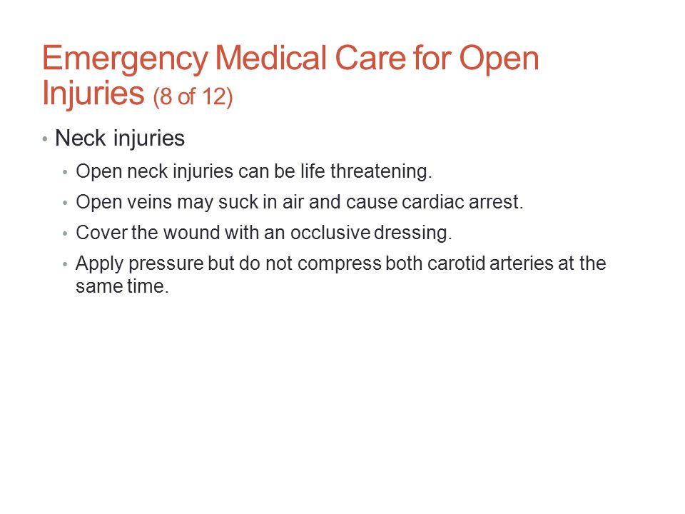 Emergency Medical Care for Open Injuries (8 of 12) Neck injuries Open neck injuries can be life threatening. Open veins may suck in air and cause card