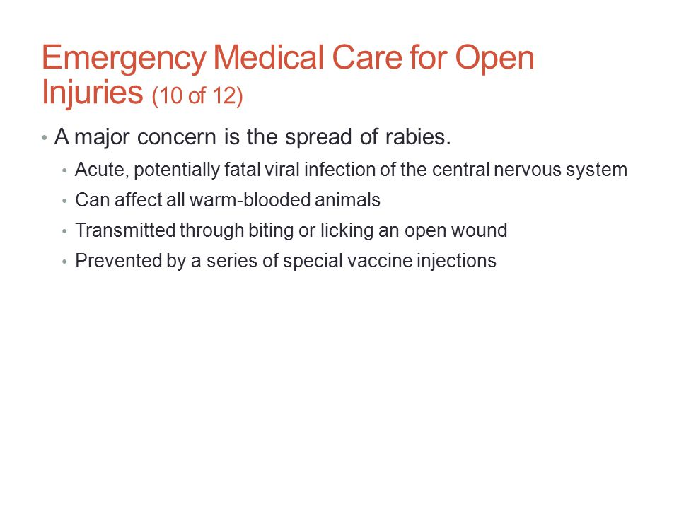 Emergency Medical Care for Open Injuries (10 of 12) A major concern is the spread of rabies. Acute, potentially fatal viral infection of the central n