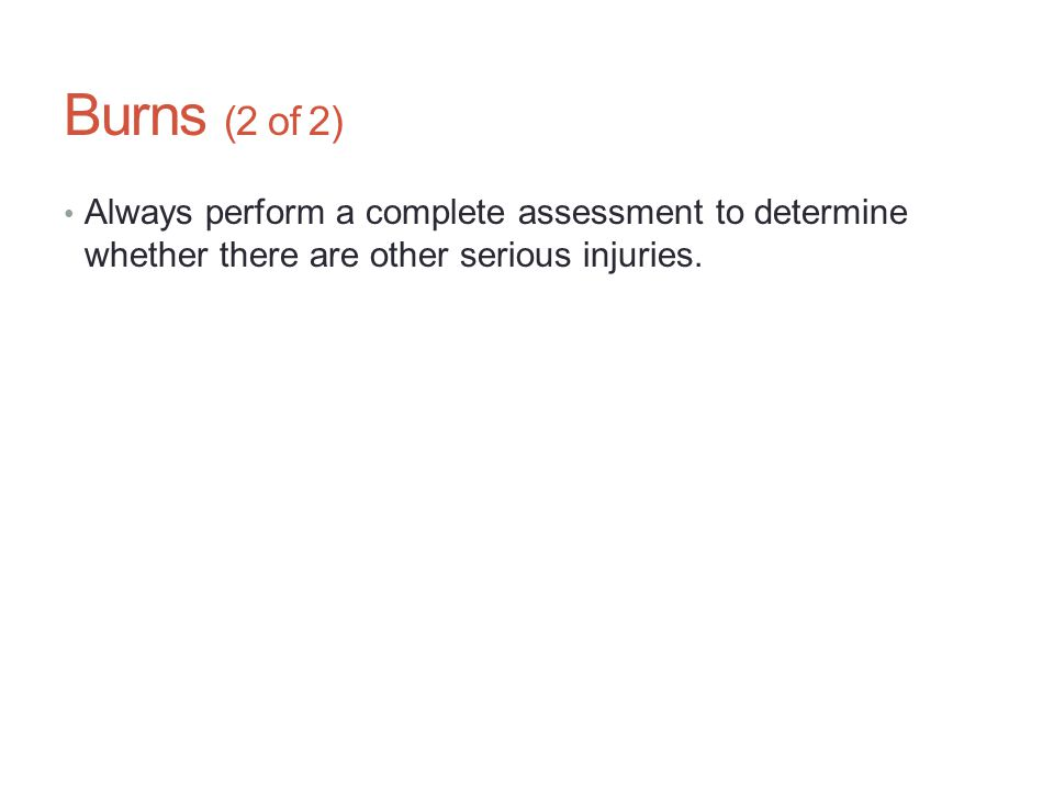 Burns (2 of 2) Always perform a complete assessment to determine whether there are other serious injuries.