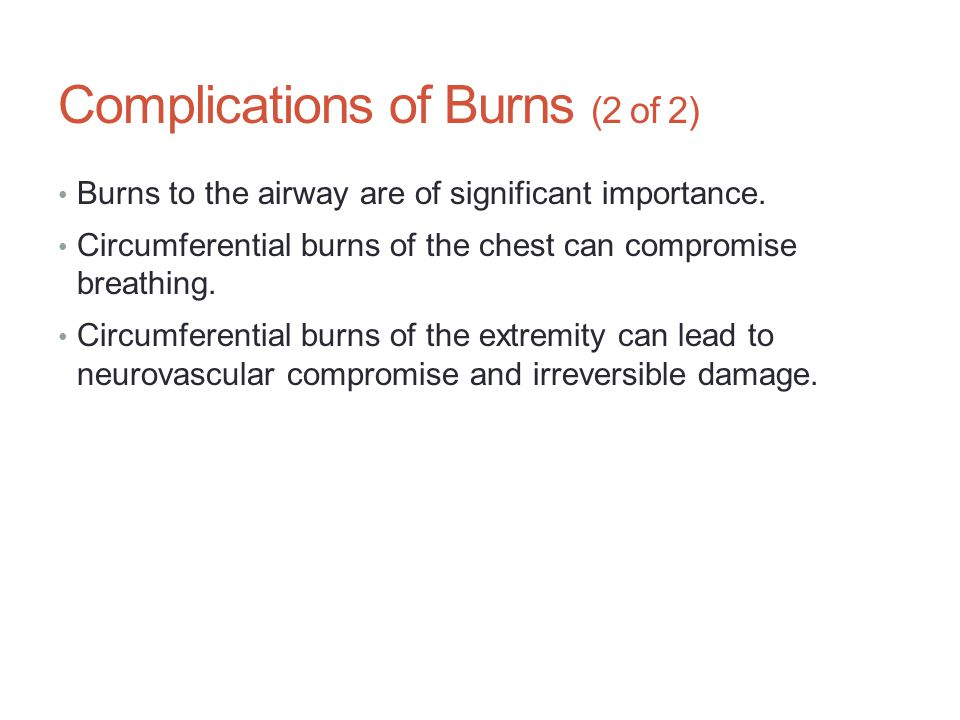 Complications of Burns (2 of 2) Burns to the airway are of significant importance. Circumferential burns of the chest can compromise breathing. Circum
