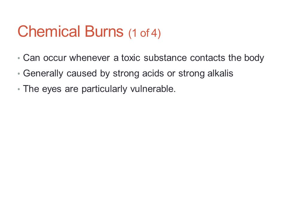 Chemical Burns (1 of 4) Can occur whenever a toxic substance contacts the body Generally caused by strong acids or strong alkalis The eyes are particu