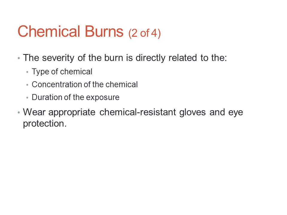 Chemical Burns (2 of 4) The severity of the burn is directly related to the: Type of chemical Concentration of the chemical Duration of the exposure W