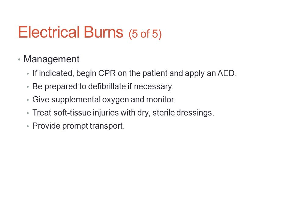 Electrical Burns (5 of 5) Management If indicated, begin CPR on the patient and apply an AED. Be prepared to defibrillate if necessary. Give supplemen