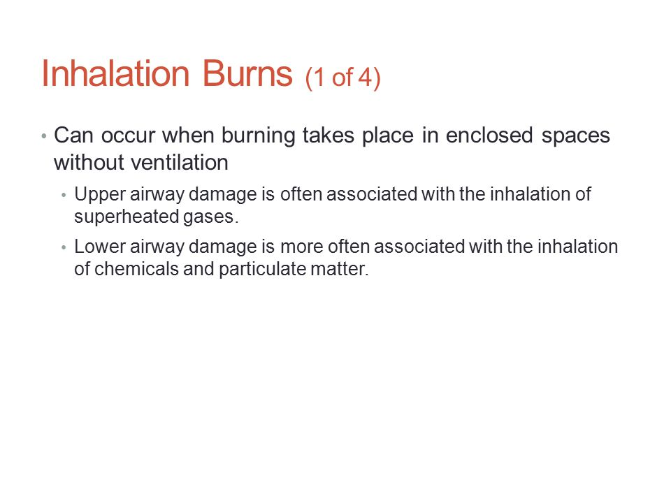Inhalation Burns (1 of 4) Can occur when burning takes place in enclosed spaces without ventilation Upper airway damage is often associated with the i