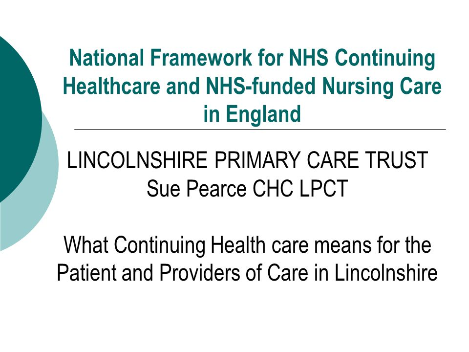 National Framework for NHS Continuing Healthcare and NHS-funded Nursing Care in England LINCOLNSHIRE PRIMARY CARE TRUST Sue Pearce CHC LPCT What Continuing Health care means for the Patient and Providers of Care in Lincolnshire
