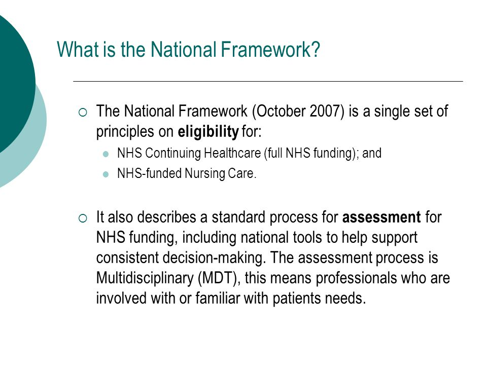  The National Framework (October 2007) is a single set of principles on eligibility for: NHS Continuing Healthcare (full NHS funding); and NHS-funded Nursing Care.