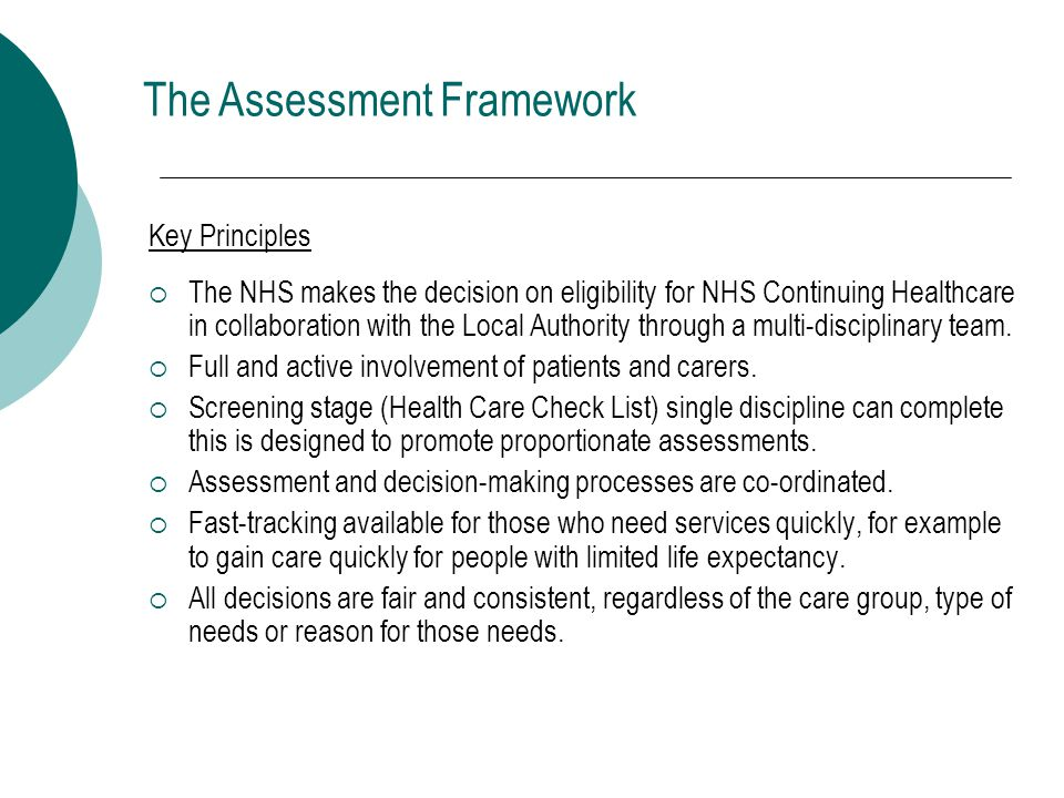 Key Principles  The NHS makes the decision on eligibility for NHS Continuing Healthcare in collaboration with the Local Authority through a multi-disciplinary team.