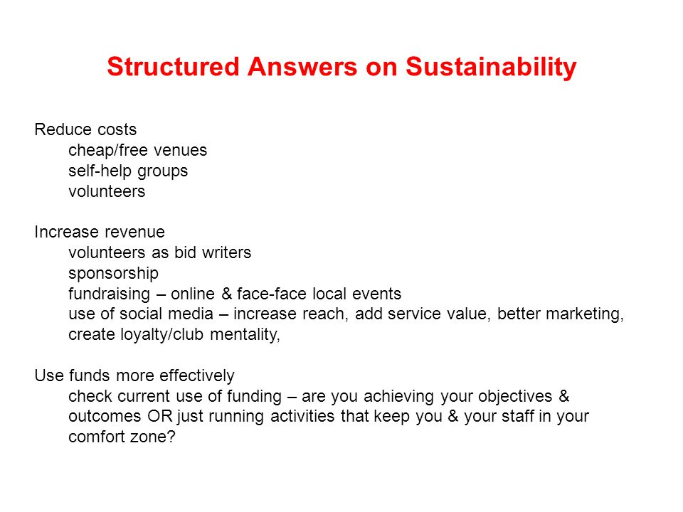 Structured Answers on Sustainability Reduce costs cheap/free venues self-help groups volunteers Increase revenue volunteers as bid writers sponsorship fundraising – online & face-face local events use of social media – increase reach, add service value, better marketing, create loyalty/club mentality, Use funds more effectively check current use of funding – are you achieving your objectives & outcomes OR just running activities that keep you & your staff in your comfort zone