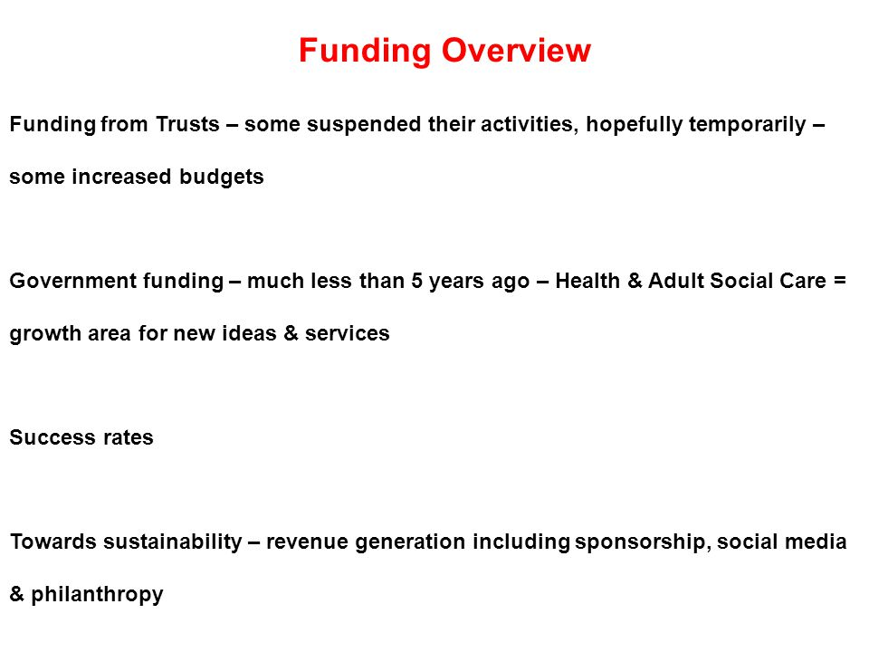 Funding from Trusts – some suspended their activities, hopefully temporarily – some increased budgets Government funding – much less than 5 years ago – Health & Adult Social Care = growth area for new ideas & services Success rates Towards sustainability – revenue generation including sponsorship, social media & philanthropy Funding Overview
