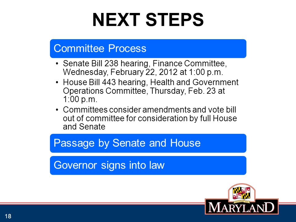 NEXT STEPS 18 Committee Process Senate Bill 238 hearing, Finance Committee, Wednesday, February 22, 2012 at 1:00 p.m. House Bill 443 hearing, Health a