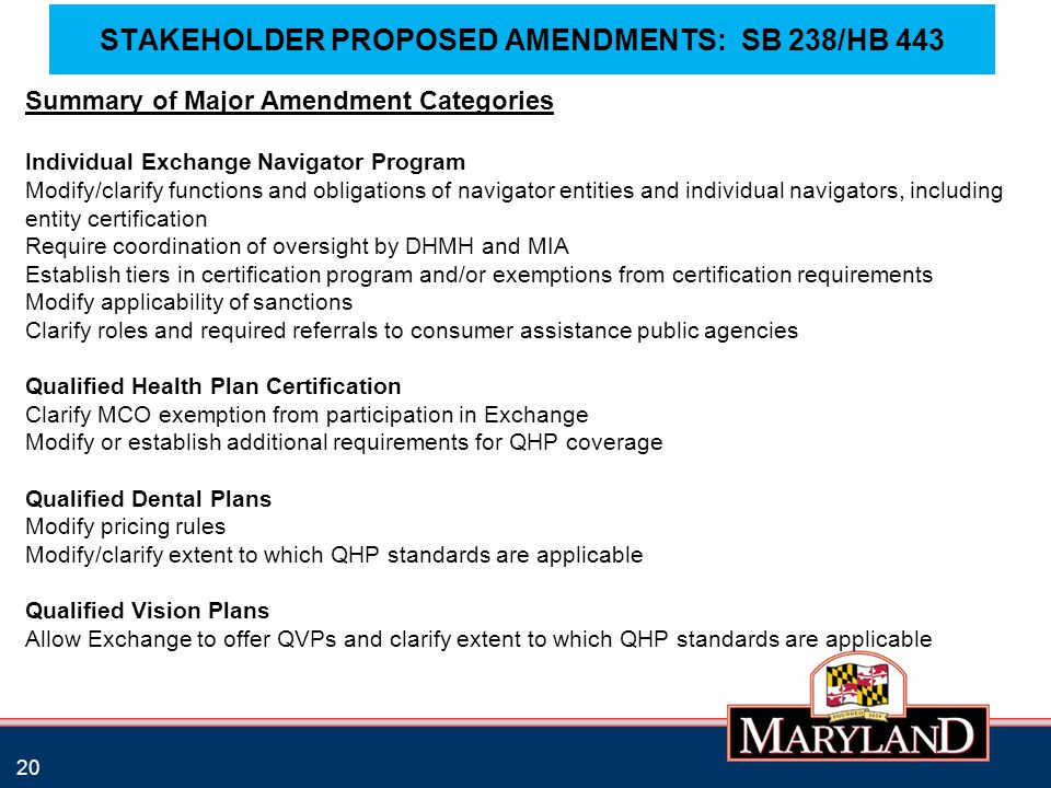 STAKEHOLDER PROPOSED AMENDMENTS: SB 238/HB 443 20 Summary of Major Amendment Categories Individual Exchange Navigator Program Modify/clarify functions and obligations of navigator entities and individual navigators, including entity certification Require coordination of oversight by DHMH and MIA Establish tiers in certification program and/or exemptions from certification requirements Modify applicability of sanctions Clarify roles and required referrals to consumer assistance public agencies Qualified Health Plan Certification Clarify MCO exemption from participation in Exchange Modify or establish additional requirements for QHP coverage Qualified Dental Plans Modify pricing rules Modify/clarify extent to which QHP standards are applicable Qualified Vision Plans Allow Exchange to offer QVPs and clarify extent to which QHP standards are applicable