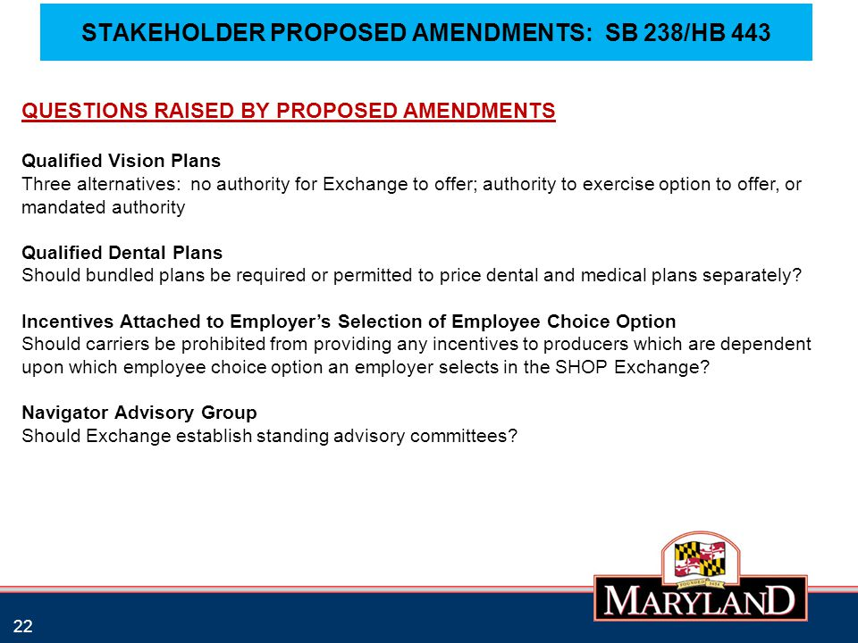 STAKEHOLDER PROPOSED AMENDMENTS: SB 238/HB 443 22 QUESTIONS RAISED BY PROPOSED AMENDMENTS Qualified Vision Plans Three alternatives: no authority for Exchange to offer; authority to exercise option to offer, or mandated authority Qualified Dental Plans Should bundled plans be required or permitted to price dental and medical plans separately.