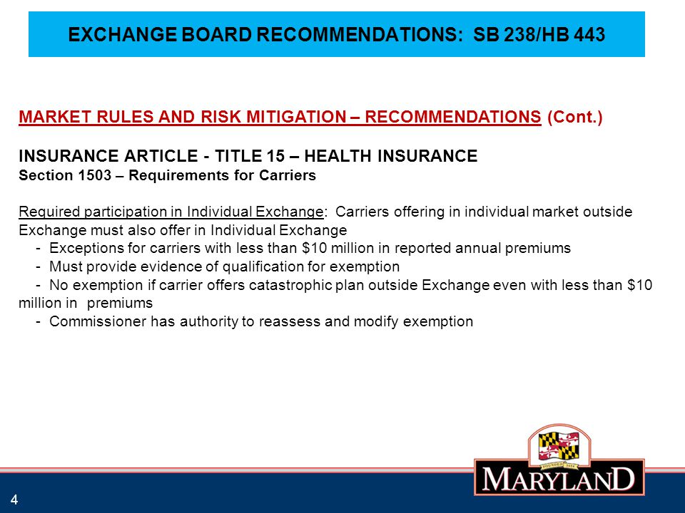 EXCHANGE BOARD RECOMMENDATIONS: SB 238/HB 443 4 MARKET RULES AND RISK MITIGATION – RECOMMENDATIONS (Cont.) INSURANCE ARTICLE - TITLE 15 – HEALTH INSURANCE Section 1503 – Requirements for Carriers Required participation in Individual Exchange: Carriers offering in individual market outside Exchange must also offer in Individual Exchange - Exceptions for carriers with less than $10 million in reported annual premiums - Must provide evidence of qualification for exemption - No exemption if carrier offers catastrophic plan outside Exchange even with less than $10 million in premiums - Commissioner has authority to reassess and modify exemption