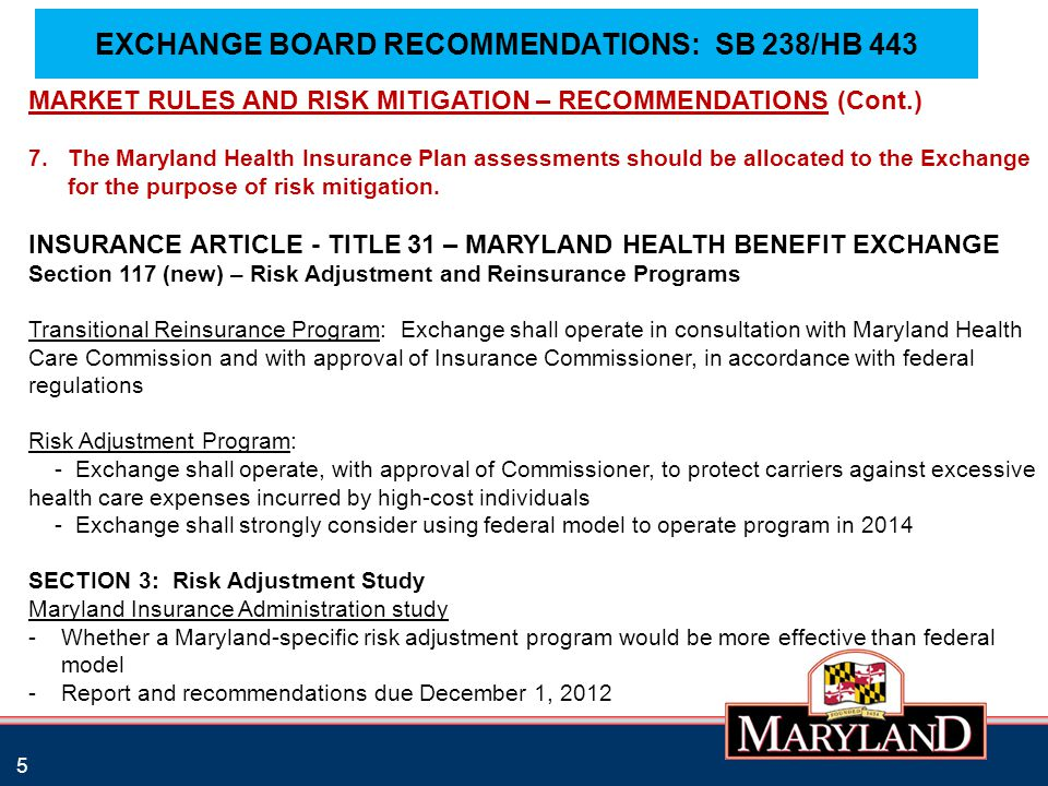 EXCHANGE BOARD RECOMMENDATIONS: SB 238/HB 443 5 MARKET RULES AND RISK MITIGATION – RECOMMENDATIONS (Cont.) 7.The Maryland Health Insurance Plan assessments should be allocated to the Exchange for the purpose of risk mitigation.