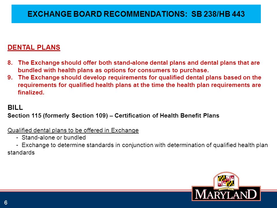 EXCHANGE BOARD RECOMMENDATIONS: SB 238/HB 443 6 DENTAL PLANS 8.The Exchange should offer both stand-alone dental plans and dental plans that are bundled with health plans as options for consumers to purchase.