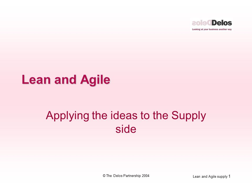Lean and Agile supply 1 © The Delos Partnership 2004 Lean and Agile Applying the ideas to the Supply side